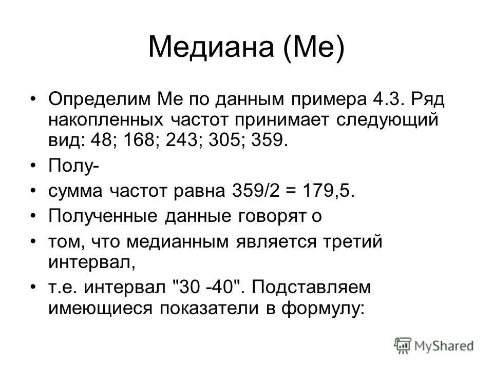 Медиана (Me) Определим Me по данным примера 4.3. Ряд накопленных частот принимает следующий вид: 48; 168; 243; 305; 359. Полу- сумма частот равна 359/2 = 179,5. Полученные данные говорят о том, что медианным является третий интервал, т.е. интервал