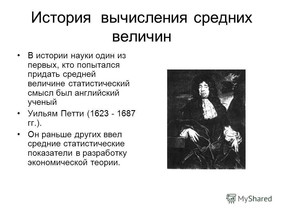 История вычисления средних величин В истории науки один из первых, кто попытался придать средней величине статистический смысл был английский ученый Уильям Петти (1623 - 1687 гг.). Он раньше других ввел средние статистические показатели в разработку