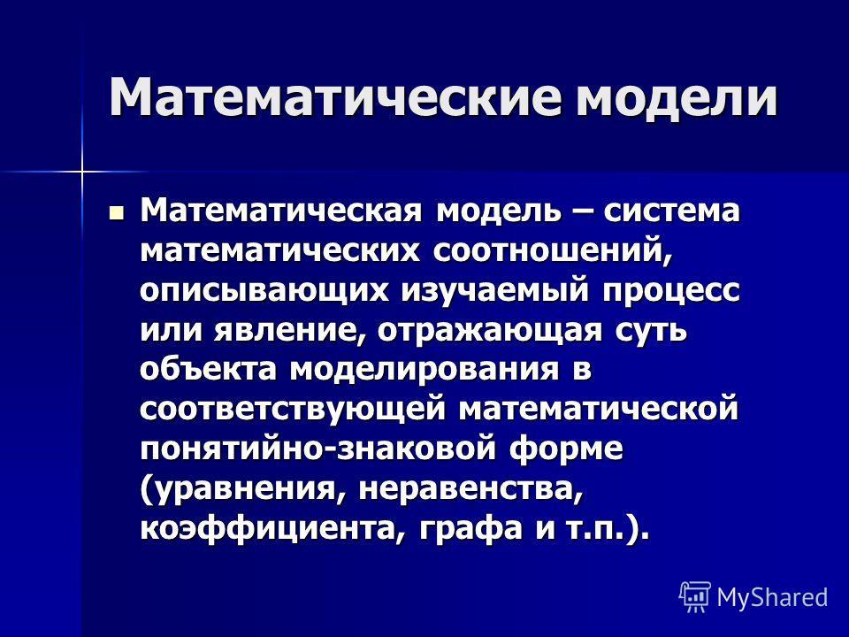 Математические модели Математическая модель – система математических соотношений, описывающих изучаемый процесс или явление, отражающая суть объекта моделирования в соответствующей математической понятийно-знаковой форме (уравнения, неравенства, коэф
