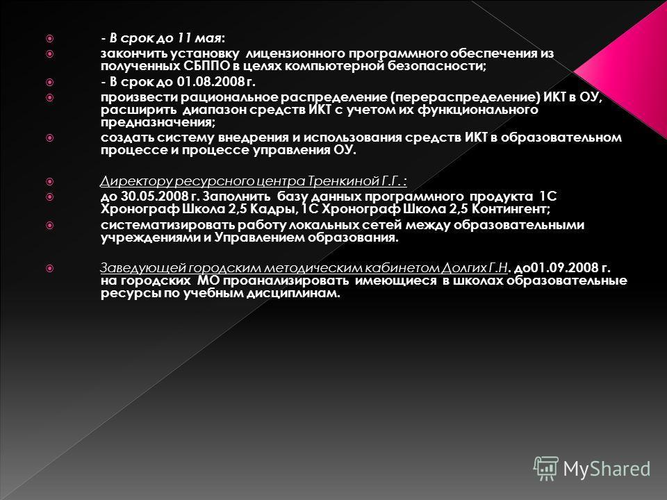 - В срок до 11 мая : закончить установку лицензионного программного обеспечения из полученных СБППО в целях компьютерной безопасности; - В срок до 01.08.2008 г. произвести рациональное распределение (перераспределение) ИКТ в ОУ, расширить диапазон ср