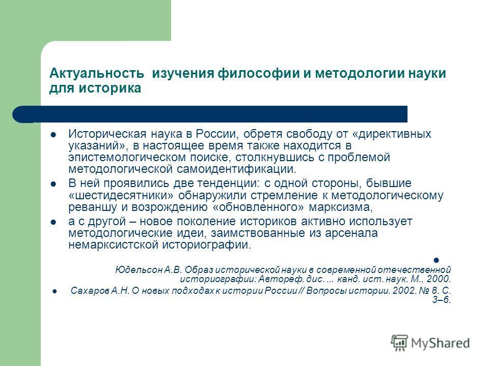 Актуальность изучения философии и методологии науки для историка Историческая наука в России, обретя свободу от «директивных указаний», в настоящее время также находится в эпистемологическом поиске, столкнувшись с проблемой методологической самоидент