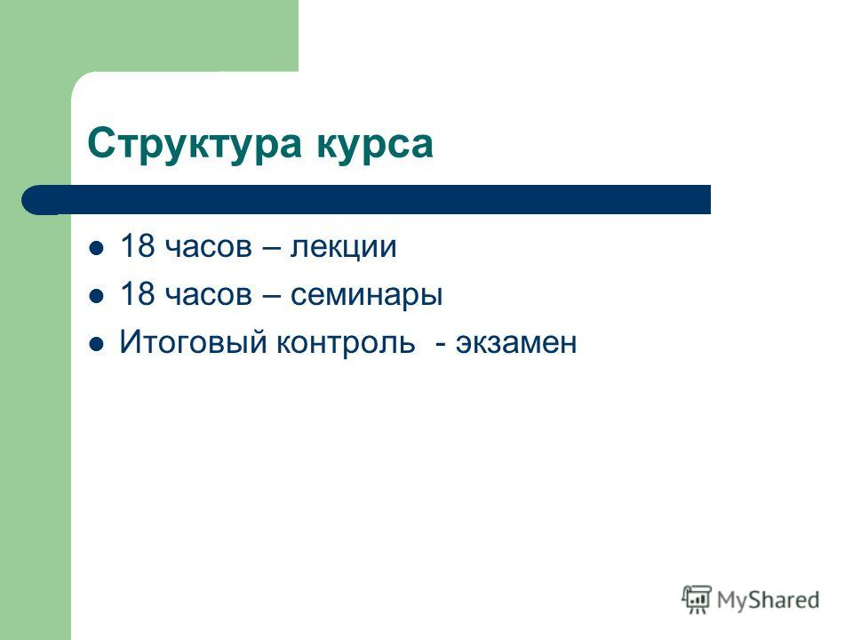 Структура курса 18 часов – лекции 18 часов – семинары Итоговый контроль - экзамен