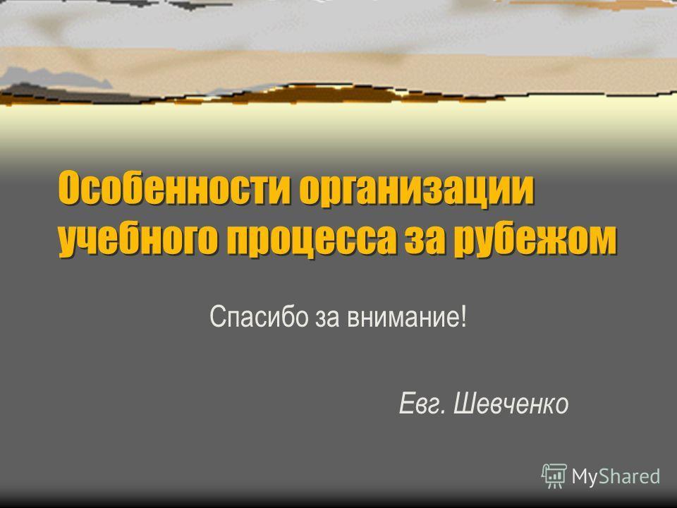 Особенности организации учебного процесса за рубежом Спасибо за внимание! Евг. Шевченко