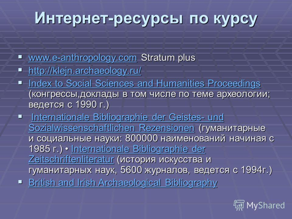 Интернет-ресурсы по курсу www.e-anthropology.com Stratum plus www.e-anthropology.com Stratum plus www.e-anthropology.com http://klejn.archaeology.ru/ http://klejn.archaeology.ru/ http://klejn.archaeology.ru/ Index to Social Sciences and Humanities Pr