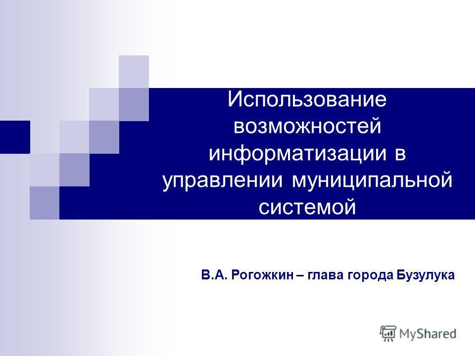 Использование возможностей информатизации в управлении муниципальной системой В.А. Рогожкин – глава города Бузулука