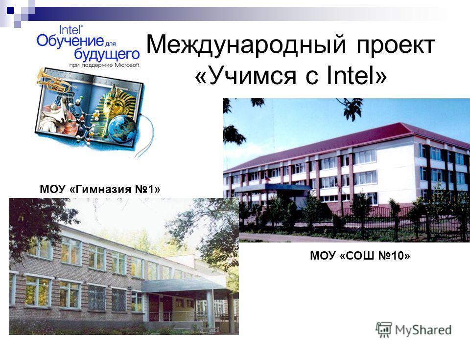 Международный проект «Учимся с Intel» МОУ «Гимназия 1» МОУ «СОШ 10»