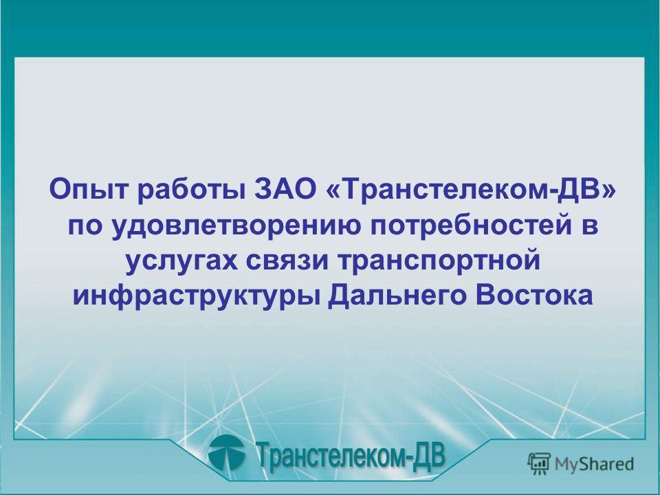 Опыт работы ЗАО «Транстелеком-ДВ» по удовлетворению потребностей в услугах связи транспортной инфраструктуры Дальнего Востока