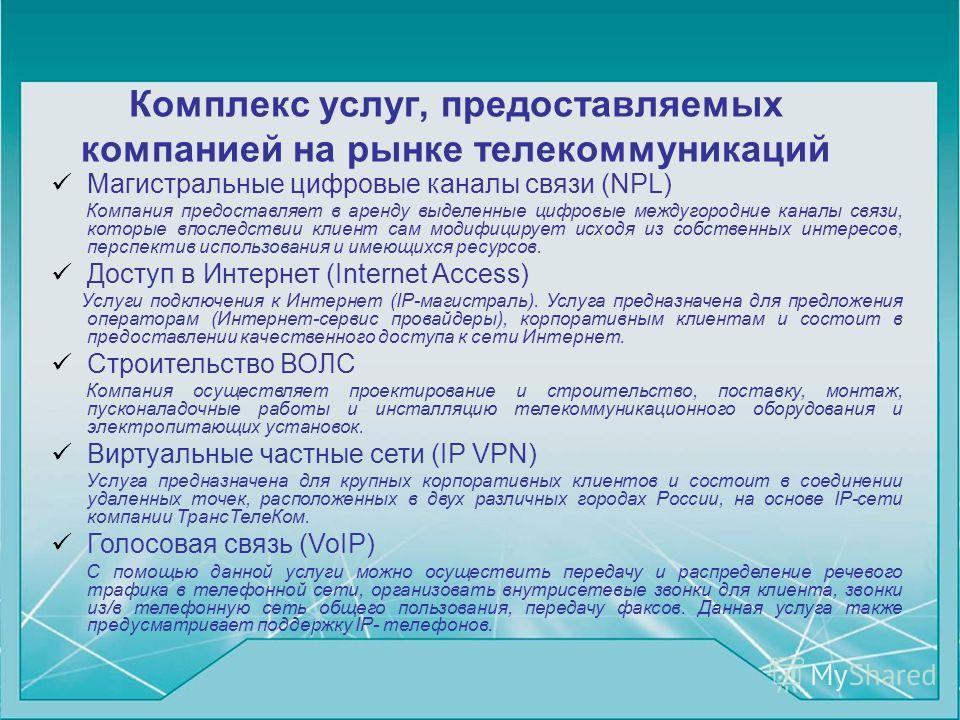 Комплекс услуг, предоставляемых компанией на рынке телекоммуникаций Магистральные цифровые каналы связи (NPL) Компания предоставляет в аренду выделенные цифровые междугородние каналы связи, которые впоследствии клиент сам модифицирует исходя из собст