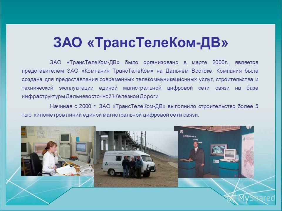 ЗАО «ТрансТелеКом-ДВ» ЗАО «ТрансТелеКом-ДВ» было организовано в марте 2000г., является представителем ЗАО «Компания ТрансТелеКом» на Дальнем Востоке. Компания была создана для предоставления современных телекоммуникационных услуг, строительства и тех