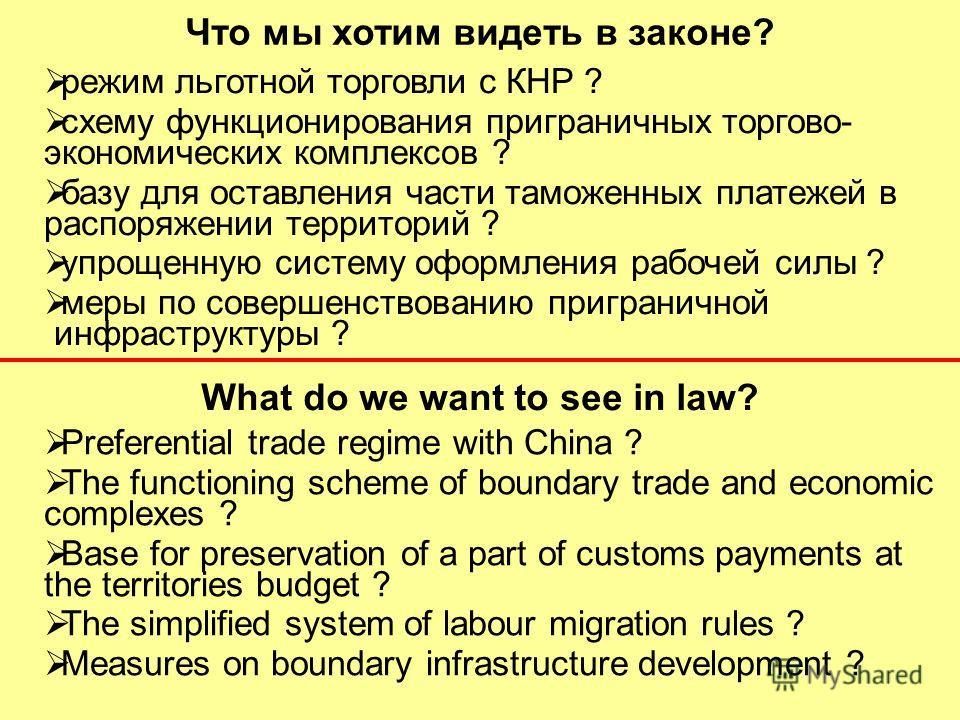 What do we want to see in law? Что мы хотим видеть в законе? режим льготной торговли с КНР ? схему функционирования приграничных торгово- экономических комплексов ? базу для оставления части таможенных платежей в распоряжении территорий ? упрощенную