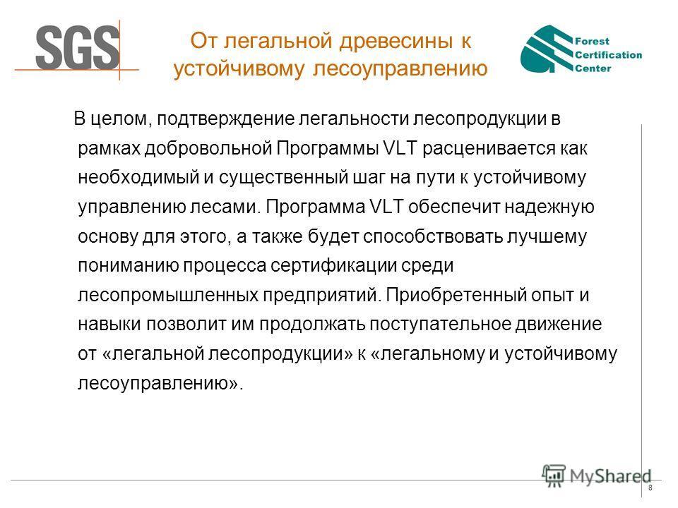 8 От легальной древесины к устойчивому лесоуправлению В целом, подтверждение легальности лесопродукции в рамках добровольной Программы VLT расценивается как необходимый и существенный шаг на пути к устойчивому управлению лесами. Программа VLT обеспеч