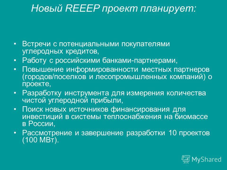 Новый REEEP проект планирует: Встречи с потенциальными покупателями углеродных кредитов, Работу с российскими банками-партнерами, Повышение информированности местных партнеров (городов/поселков и лесопромышленных компаний) о проекте, Разработку инстр