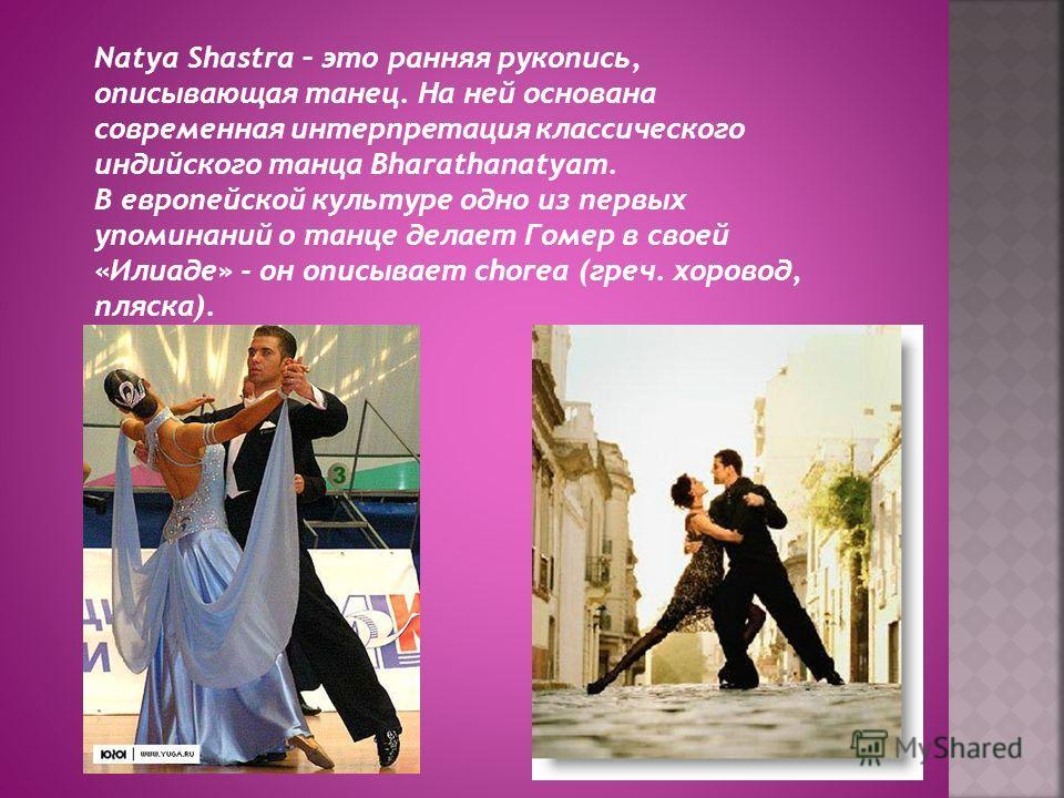 Natya Shastra – это ранняя рукопись, описывающая танец. На ней основана современная интерпретация классического индийского танца Bharathanatyam. В европейской культуре одно из первых упоминаний о танце делает Гомер в своей «Илиаде» - он описывает cho