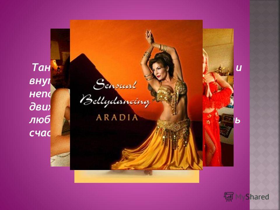 Танец изменит вас, как внешне, так и внутренне, вы испытаете неповторимое удовольствие от движений, чувство радости жизни, любви ко всему миру, научитесь жить счастливым настоящим