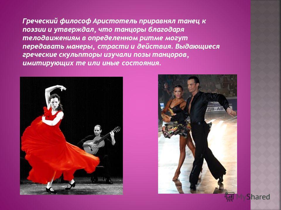 Греческий философ Аристотель приравнял танец к поэзии и утверждал, что танцоры благодаря телодвижениям в определенном ритме могут передавать манеры, страсти и действия. Выдающиеся греческие скульпторы изучали позы танцоров, имитирующих те или иные со