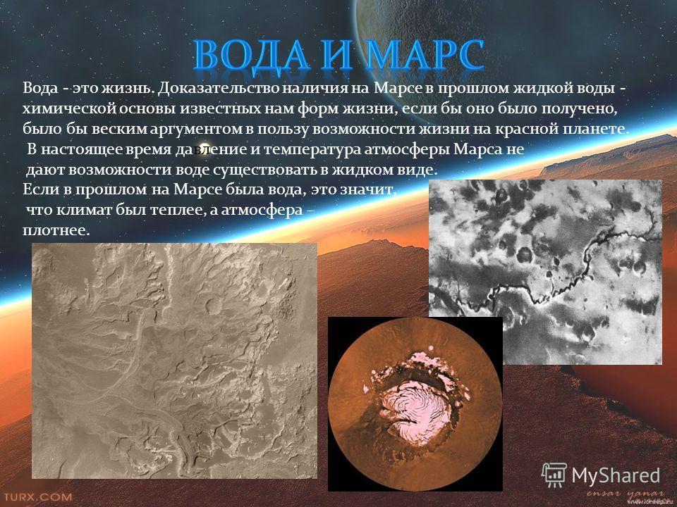 Вода - это жизнь. Доказательство наличия на Марсе в прошлом жидкой воды - химической основы известных нам форм жизни, если бы оно было получено, было бы веским аргументом в пользу возможности жизни на красной планете. В настоящее время давление и тем