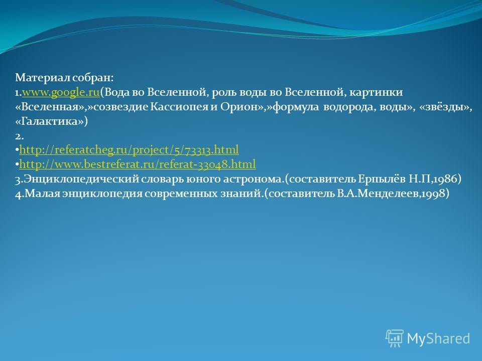 Материал собран: 1.www.google.ru(Вода во Вселенной, роль воды во Вселенной, картинкиwww.google.ru «Вселенная»,»созвездие Кассиопея и Орион»,»формула водорода, воды», «звёзды», «Галактика») 2. http://referatcheg.ru/project/5/73313.html http://www.best