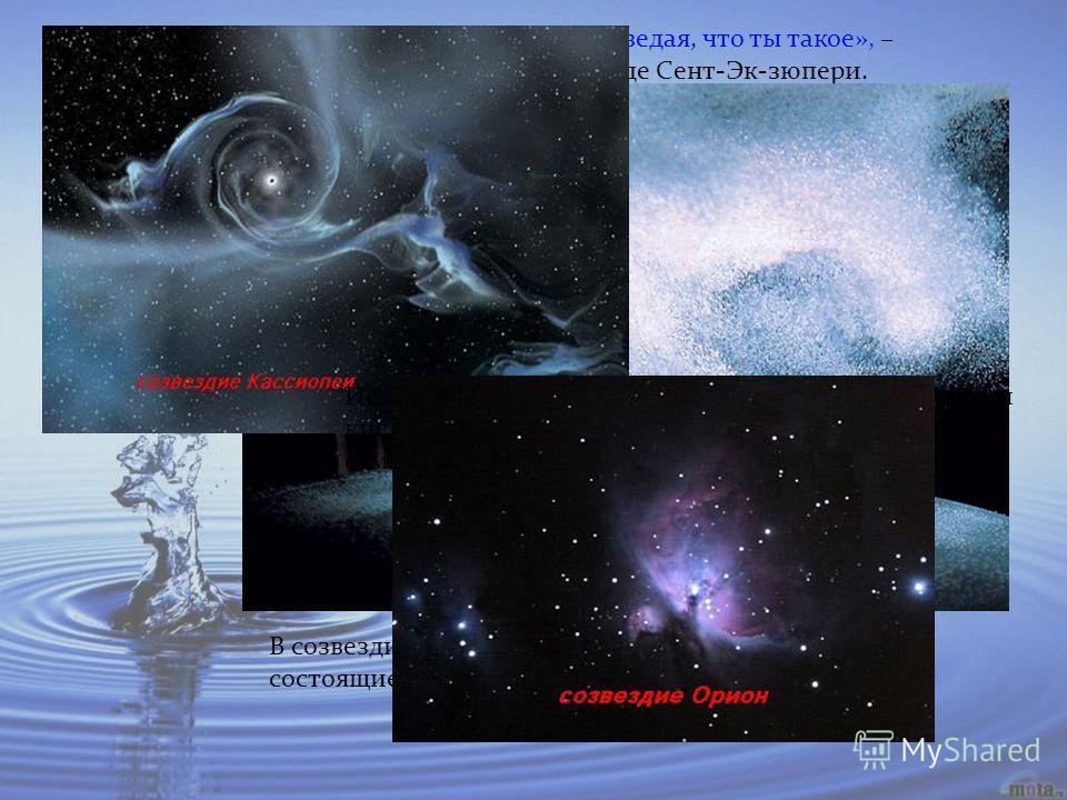 «Тобою наслаждаются не ведая, что ты такое», – обращался к воде Антуан де Сент-Эк-зюпери. Исходные элементы для образования воды – водород и кислород – в нашей Галактике принадлежат к шести самым распространенным веществам космоса. В созвездиях Касси