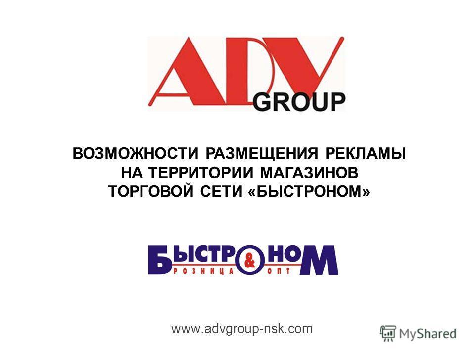 ВОЗМОЖНОСТИ РАЗМЕЩЕНИЯ РЕКЛАМЫ НА ТЕРРИТОРИИ МАГАЗИНОВ ТОРГОВОЙ СЕТИ «БЫСТРОНОМ» www.advgroup-nsk.com
