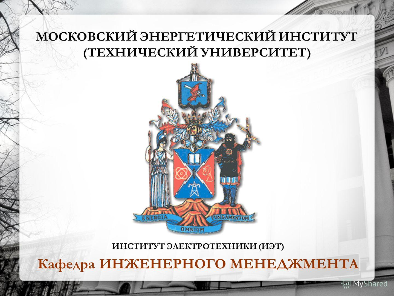 МОСКОВСКИЙ ЭНЕРГЕТИЧЕСКИЙ ИНСТИТУТ (ТЕХНИЧЕСКИЙ УНИВЕРСИТЕТ) ИНСТИТУТ ЭЛЕКТРОТЕХНИКИ (ИЭТ) Кафедра ИНЖЕНЕРНОГО МЕНЕДЖМЕНТА