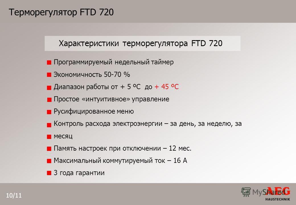 10/11 Характеристики терморегулятора FTD 720 Терморегулятор FTD 720 Программируемый недельный таймер Экономичность 50-70 % Диапазон работы от + 5 ºС до + 45 ºС Простое «интуитивное» управление Русифицированное меню Контроль расхода электроэнергии – з