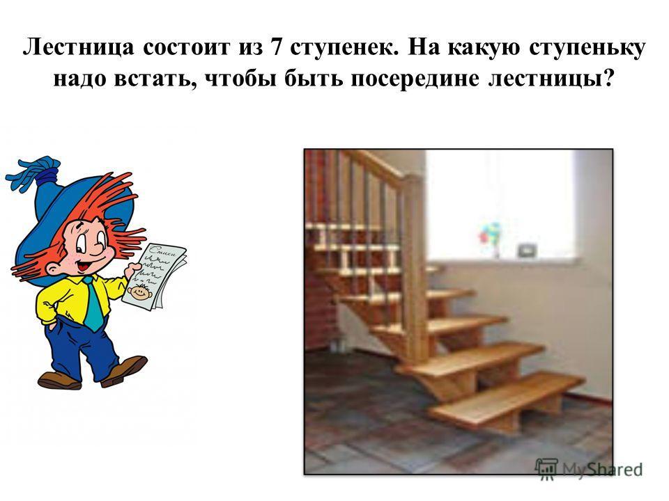Лестница состоит из 7 ступенек. На какую ступеньку надо встать, чтобы быть посередине лестницы?