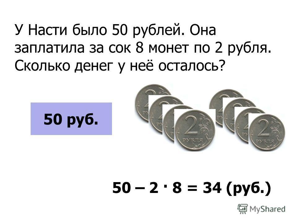 У Насти было 50 рублей. Она заплатила за сок 8 монет по 2 рубля. Сколько денег у неё осталось? 555555500 руб. 50 руб. 50 – 2 · 8 = 34 (руб.)