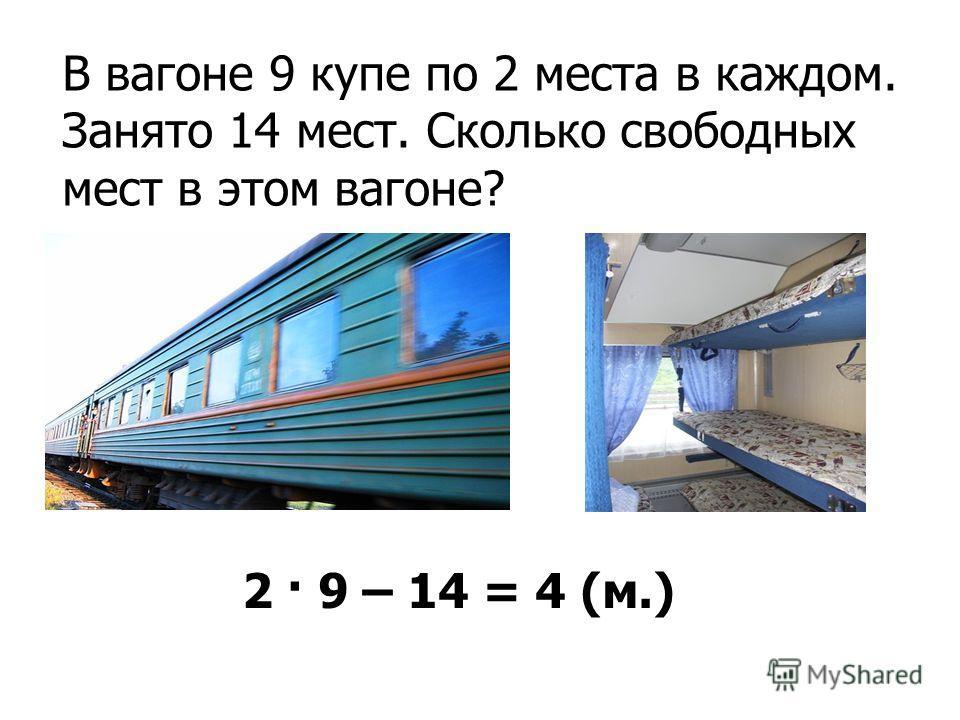 2 · 9 – 14 = 4 (м.) В вагоне 9 купе по 2 места в каждом. Занято 14 мест. Сколько свободных мест в этом вагоне?