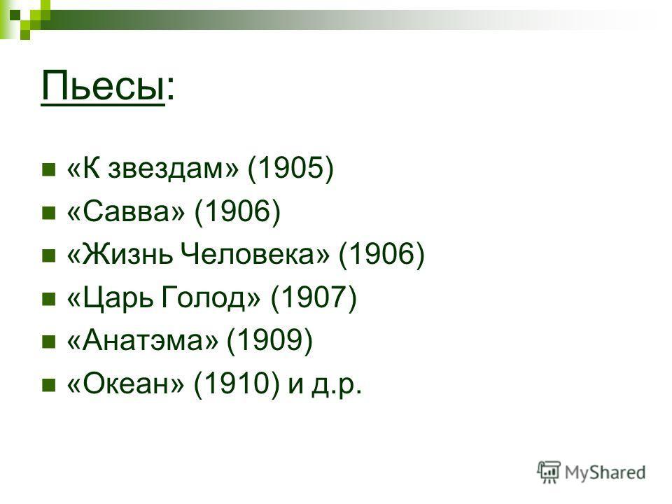 Пьесы: «К звездам» (1905) «Савва» (1906) «Жизнь Человека» (1906) «Царь Голод» (1907) «Анатэма» (1909) «Океан» (1910) и д.р.