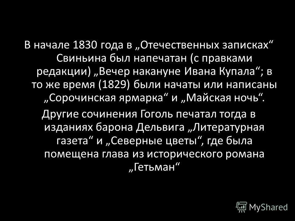 В начале 1830 года в Отечественных записках Свиньина был напечатан (с правками редакции) Вечер накануне Ивана Купала; в то же время (1829) были начаты или написаны Сорочинская ярмарка и Майская ночь. Другие сочинения Гоголь печатал тогда в изданиях б