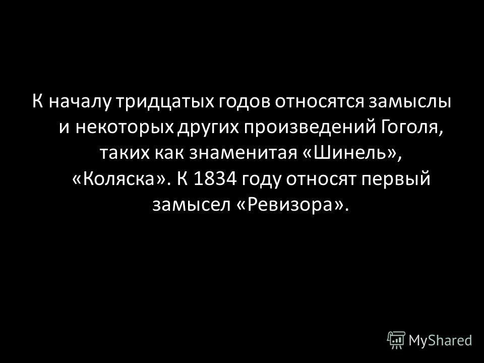 К началу тридцатых годов относятся замыслы и некоторых других произведений Гоголя, таких как знаменитая «Шинель», «Коляска». К 1834 году относят первый замысел «Ревизора».