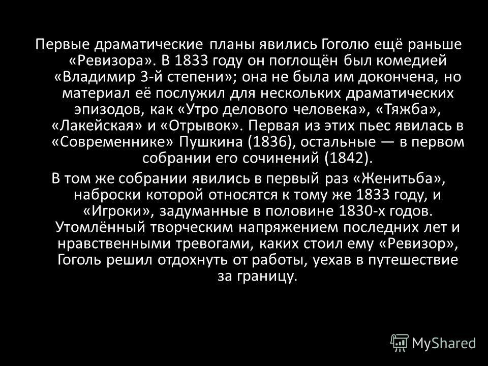 Первые драматические планы явились Гоголю ещё раньше «Ревизора». В 1833 году он поглощён был комедией «Владимир 3-й степени»; она не была им докончена, но материал её послужил для нескольких драматических эпизодов, как «Утро делового человека», «Тяжб
