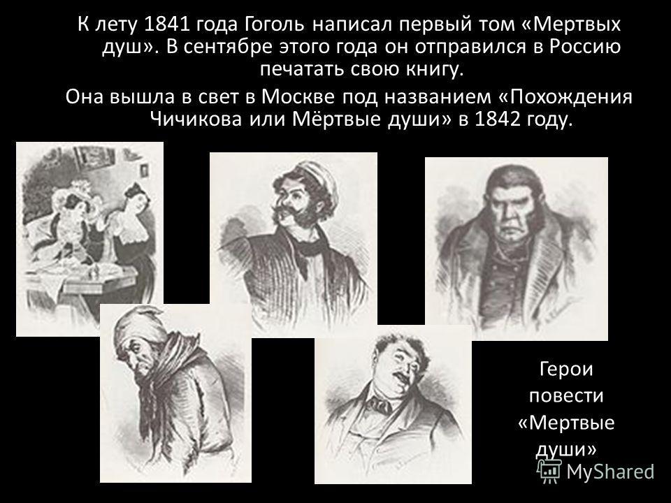 К лету 1841 года Гоголь написал первый том «Мертвых душ». В сентябре этого года он отправился в Россию печатать свою книгу. Она вышла в свет в Москве под названием «Похождения Чичикова или Мёртвые души» в 1842 году. Герои повести «Мертвые души»