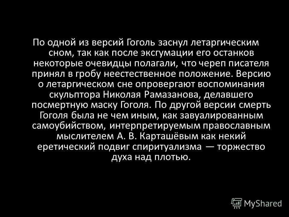 По одной из версий Гоголь заснул летаргическим сном, так как после эксгумации его останков некоторые очевидцы полагали, что череп писателя принял в гробу неестественное положение. Версию о летаргическом сне опровергают воспоминания скульптора Николая