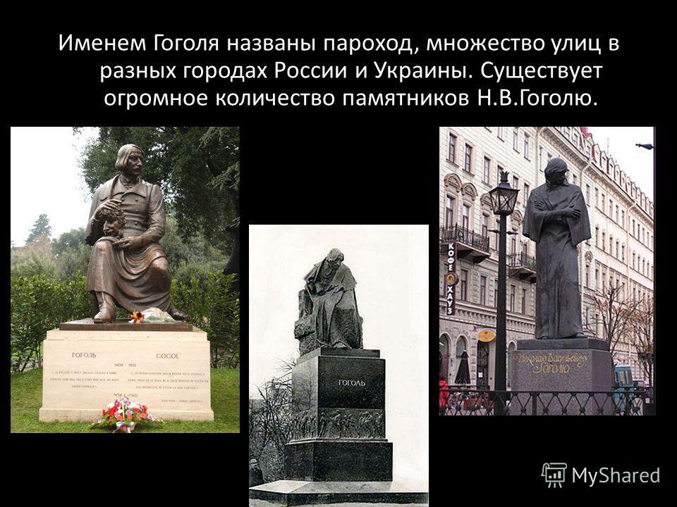 Именем Гоголя названы пароход, множество улиц в разных городах России и Украины. Существует огромное количество памятников Н.В.Гоголю.