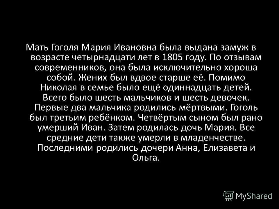 Мать Гоголя Мария Ивановна была выдана замуж в возрасте четырнадцати лет в 1805 году. По отзывам современников, она была исключительно хороша собой. Жених был вдвое старше её. Помимо Николая в семье было ещё одиннадцать детей. Всего было шесть мальчи