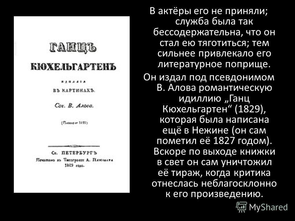 В актёры его не приняли; служба была так бессодержательна, что он стал ею тяготиться; тем сильнее привлекало его литературное поприще. Он издал под псевдонимом В. Алова романтическую идиллию Ганц Кюхельгартен (1829), которая была написана ещё в Нежин