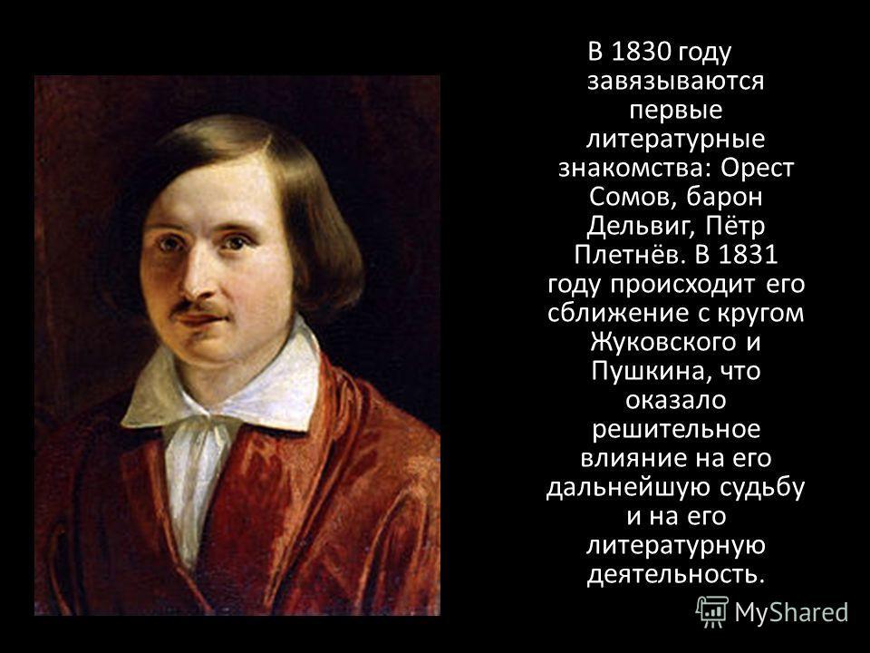 В 1830 году завязываются первые литературные знакомства: Орест Сомов, барон Дельвиг, Пётр Плетнёв. В 1831 году происходит его сближение с кругом Жуковского и Пушкина, что оказало решительное влияние на его дальнейшую судьбу и на его литературную деят