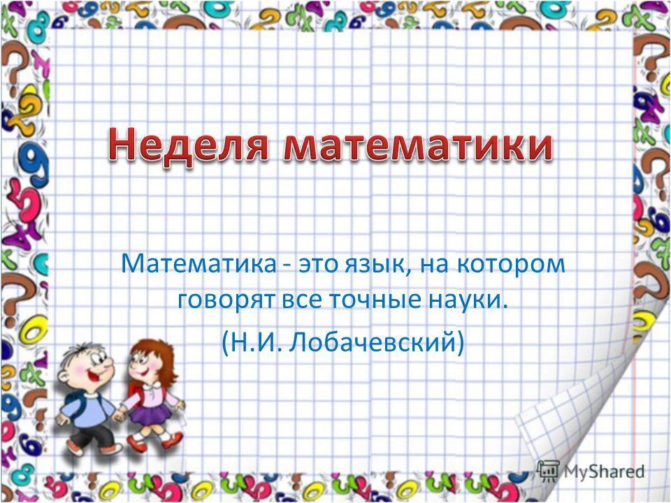 Математика - это язык, на котором говорят все точные науки. (Н.И. Лобачевский)