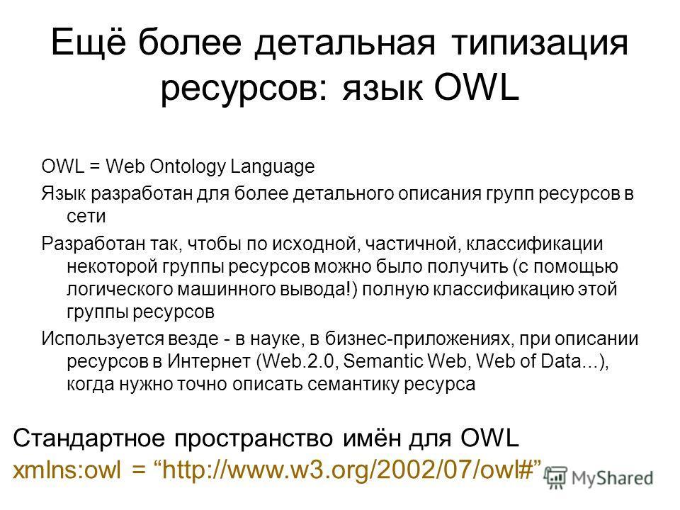 Ещё более детальная типизация ресурсов: язык OWL OWL = Web Ontology Language Язык разработан для более детального описания групп ресурсов в сети Разработан так, чтобы по исходной, частичной, классификации некоторой группы ресурсов можно было получить