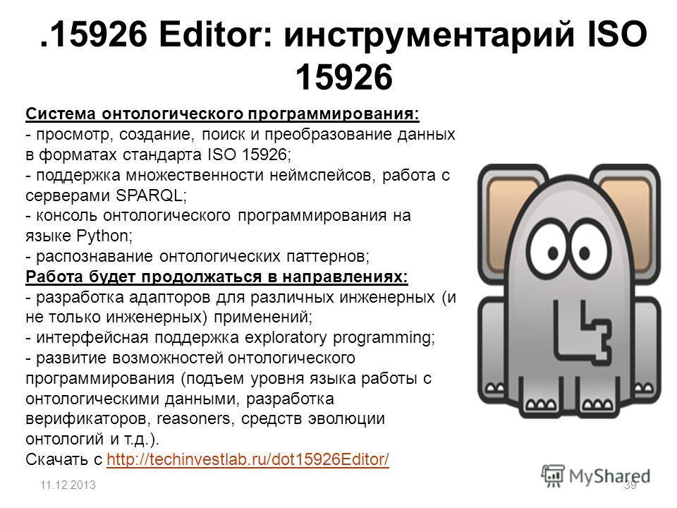 .15926 Editor: инструментарий ISO 15926 39 Система онтологического программирования: - просмотр, создание, поиск и преобразование данных в форматах стандарта ISO 15926; - поддержка множественности неймспейсов, работа с серверами SPARQL; - консоль онт