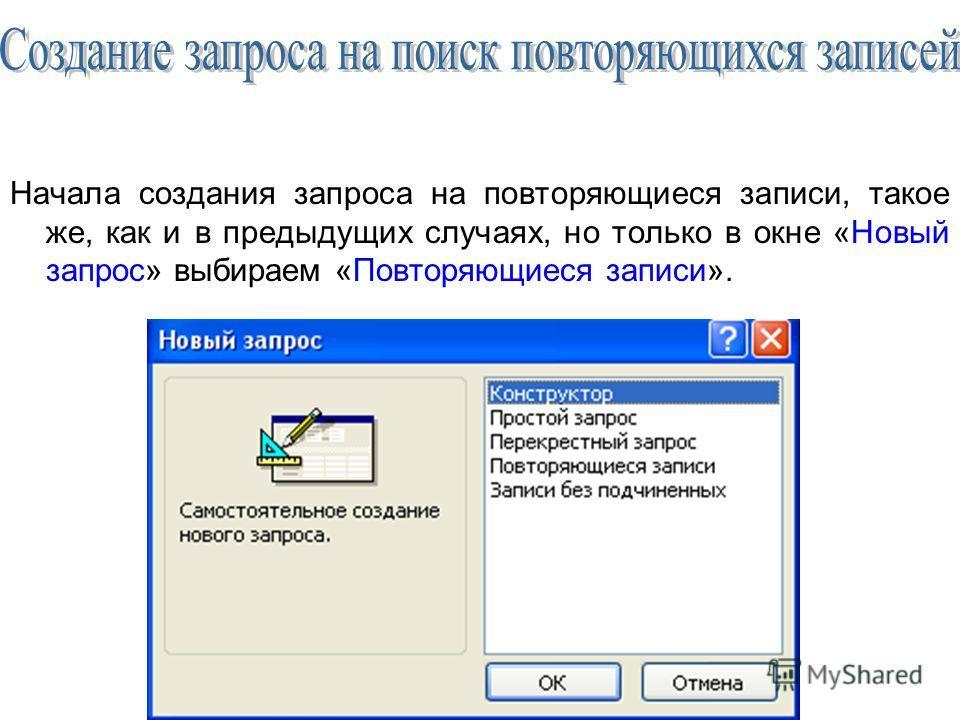 Начала создания запроса на повторяющиеся записи, такое же, как и в предыдущих случаях, но только в окне «Новый запрос» выбираем «Повторяющиеся записи».