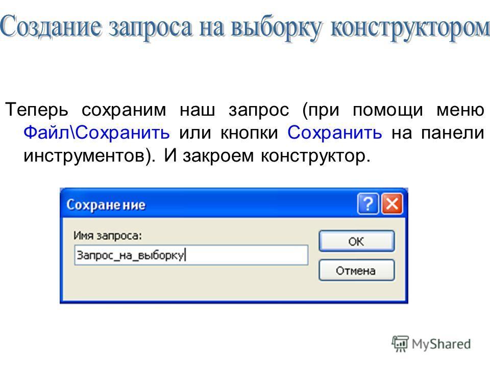 Теперь сохраним наш запрос (при помощи меню Файл\Сохранить или кнопки Сохранить на панели инструментов). И закроем конструктор.