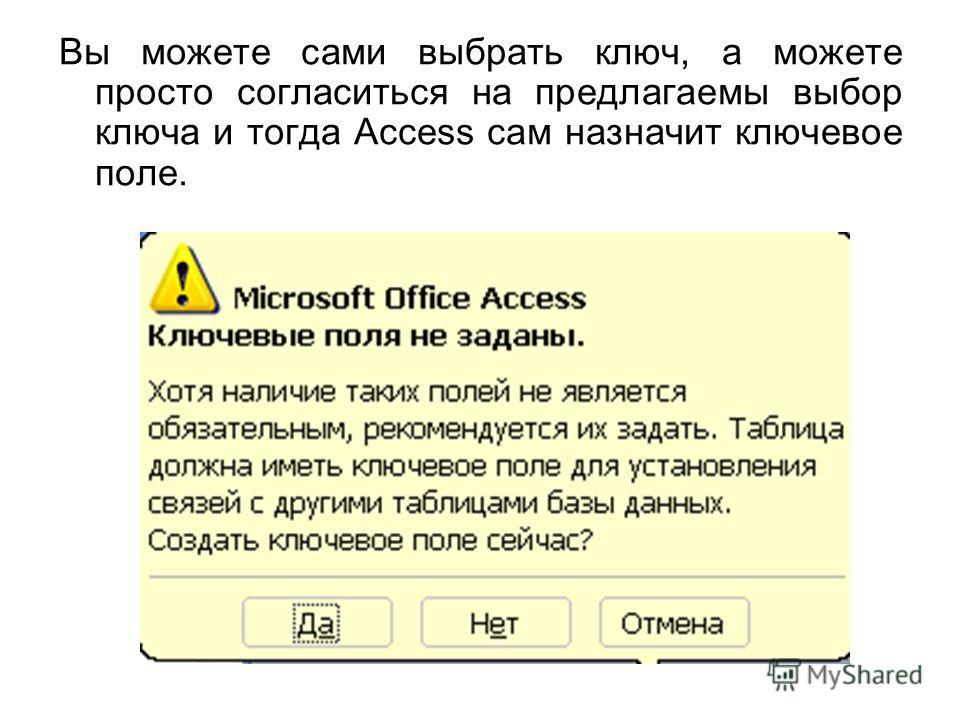 Вы можете сами выбрать ключ, а можете просто согласиться на предлагаемы выбор ключа и тогда Access сам назначит ключевое поле.