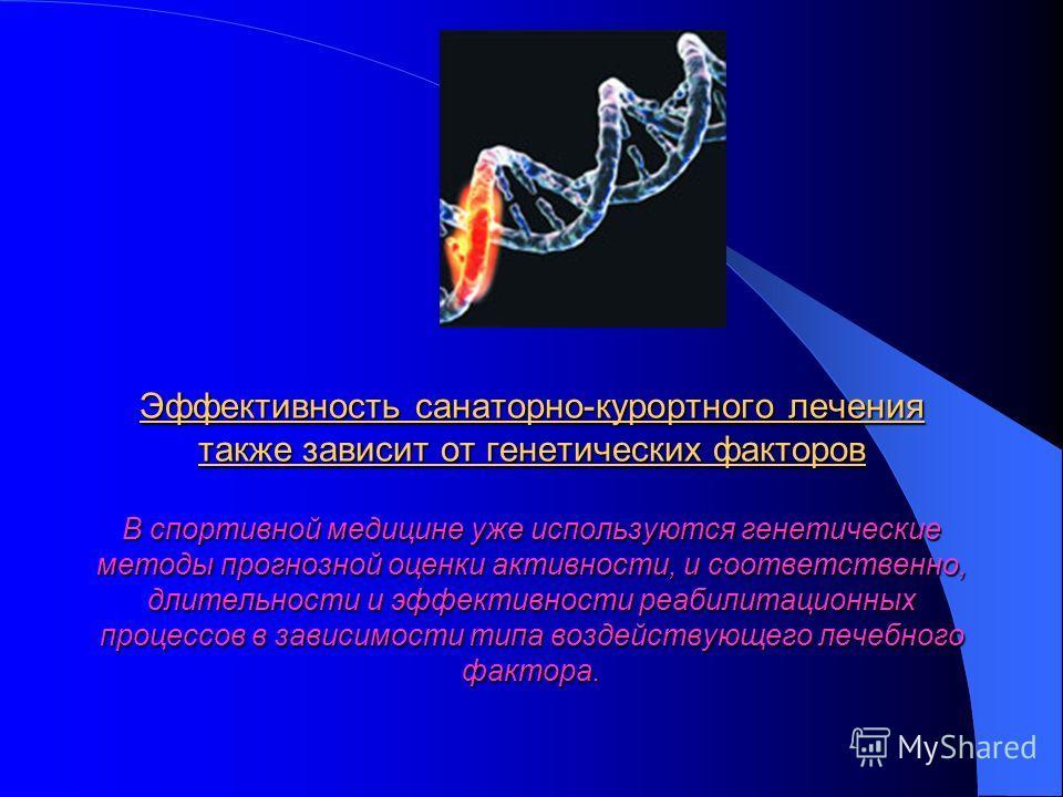 Эффективность санаторно-курортного лечения также зависит от генетических факторов В спортивной медицине уже используются генетические методы прогнозной оценки активности, и соответственно, длительности и эффективности реабилитационных процессов в зав