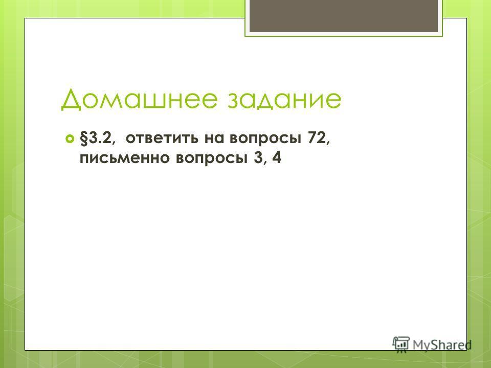 Домашнее задание §3.2, ответить на вопросы 72, письменно вопросы 3, 4