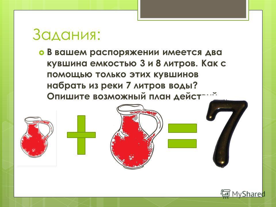 Задания: В вашем распоряжении имеется два кувшина емкостью 3 и 8 литров. Как с помощью только этих кувшинов набрать из реки 7 литров воды? Опишите возможный план действий.