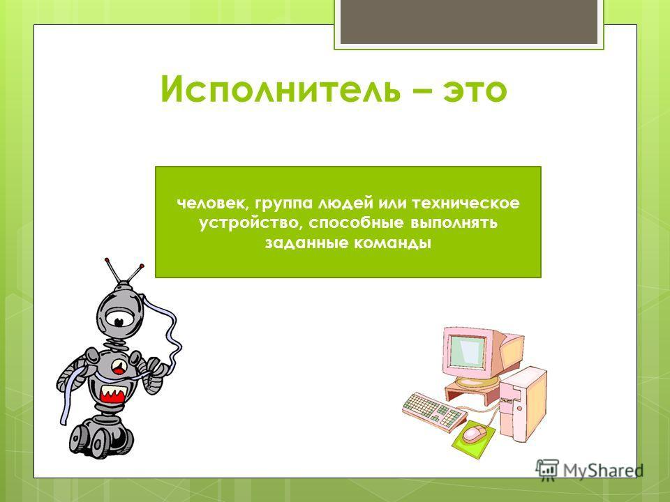 Исполнитель – это человек, группа людей или техническое устройство, способные выполнять заданные команды