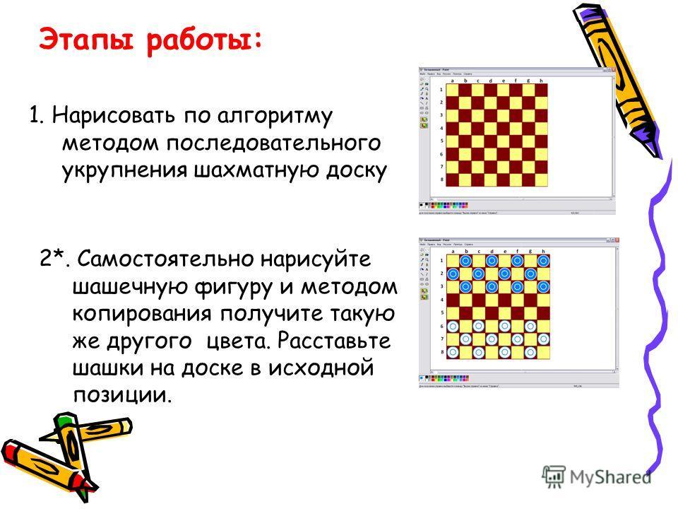 Этапы работы: 1. Нарисовать по алгоритму методом последовательного укрупнения шахматную доску 2*. Самостоятельно нарисуйте шашечную фигуру и методом копирования получите такую же другого цвета. Расставьте шашки на доске в исходной позиции.