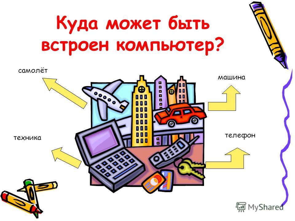 Куда может быть встроен компьютер? телефон машина техника самолёт